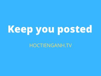Keep you posted là gì