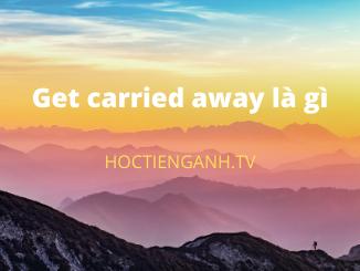 Get carried away là gì?