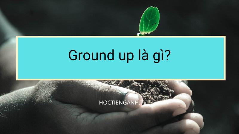 Ground up là gì?