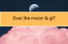 Over the moon là gì