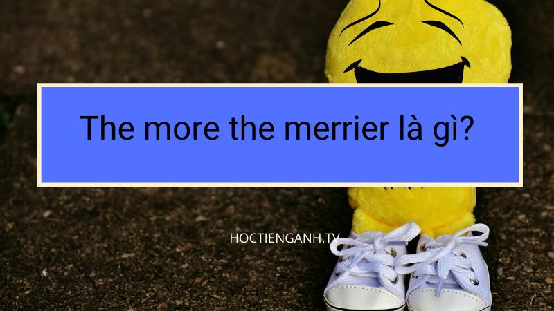 The more the merrier là gì
