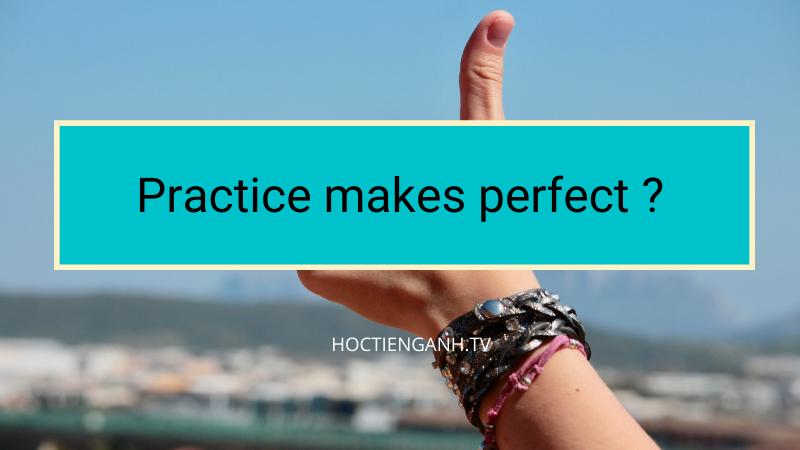 Practice makes perfect nghĩa là gì?