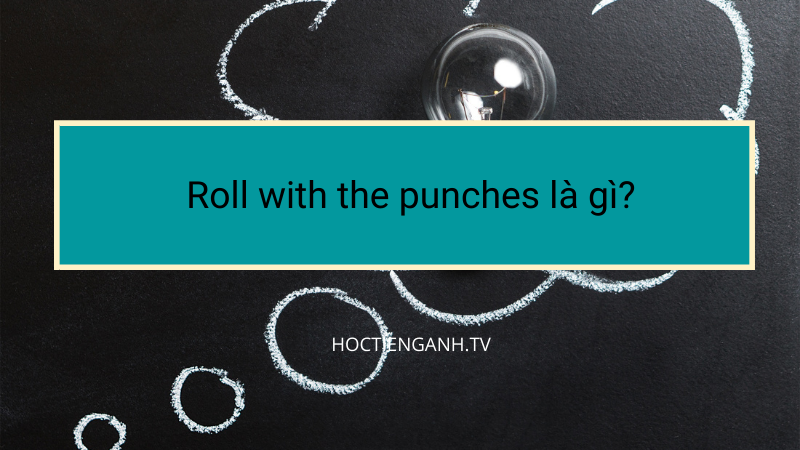Roll with the punches là gì?