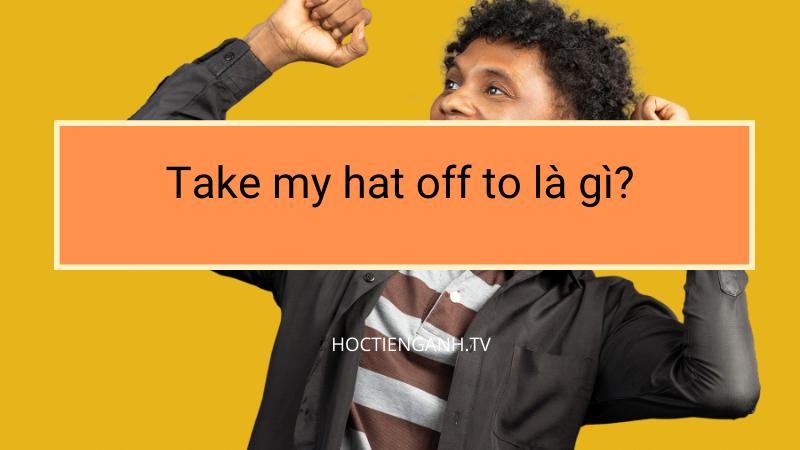 Take my hat off to là gì?