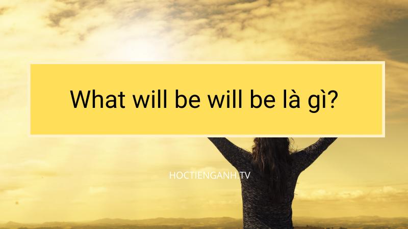 What will be will be là gì?