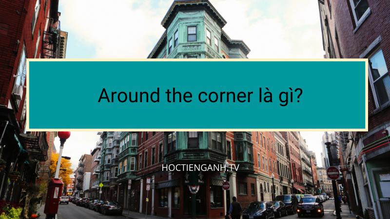 Around the corner là gì?