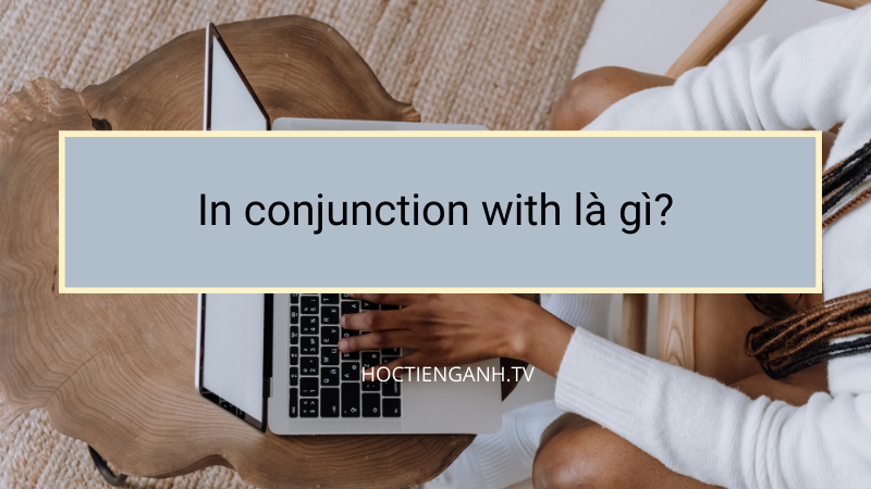 In conjunction with là gì?